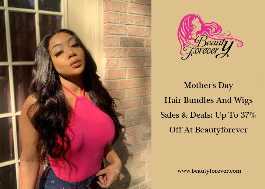 Mother's Day Hair Bundles And Wigs Sales & Deals: Up To 37% Off At Beautyforever